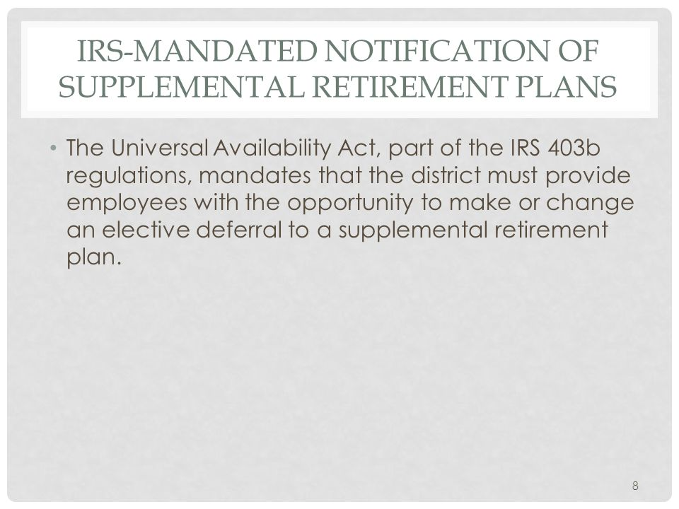 IRS-MANDATED NOTIFICATION OF SUPPLEMENTAL RETIREMENT PLANS The Universal Availability Act, part of the IRS 403b regulations, mandates that the district must provide employees with the opportunity to make or change an elective deferral to a supplemental retirement plan.