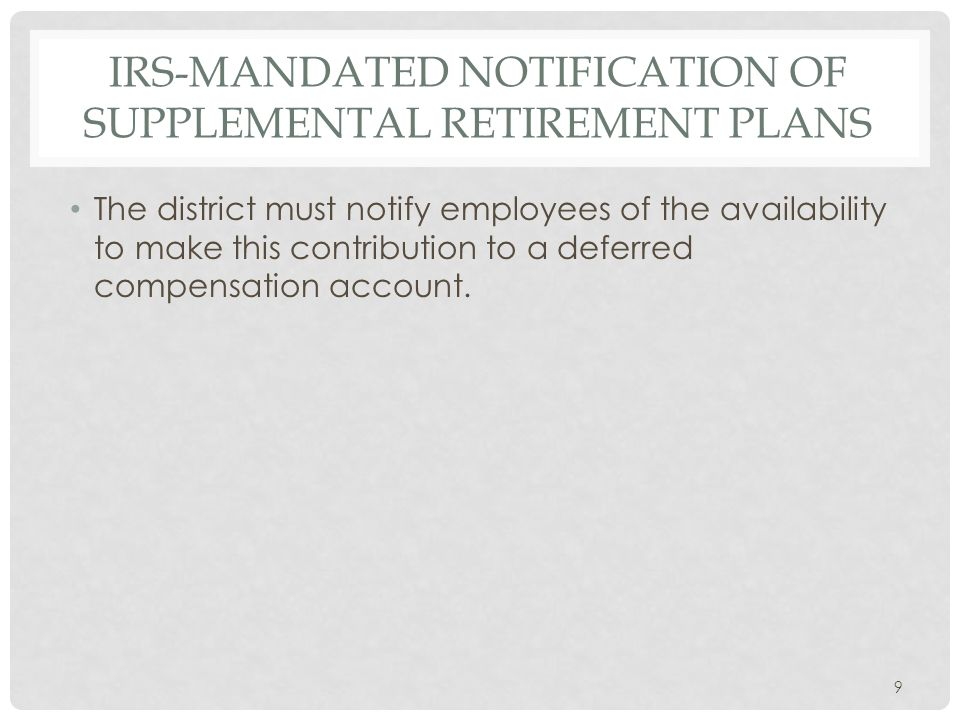 IRS-MANDATED NOTIFICATION OF SUPPLEMENTAL RETIREMENT PLANS The district must notify employees of the availability to make this contribution to a deferred compensation account.