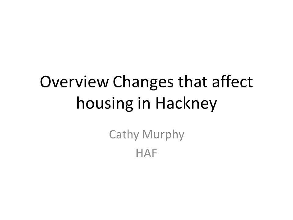 Overview Changes that affect housing in Hackney Cathy Murphy HAF