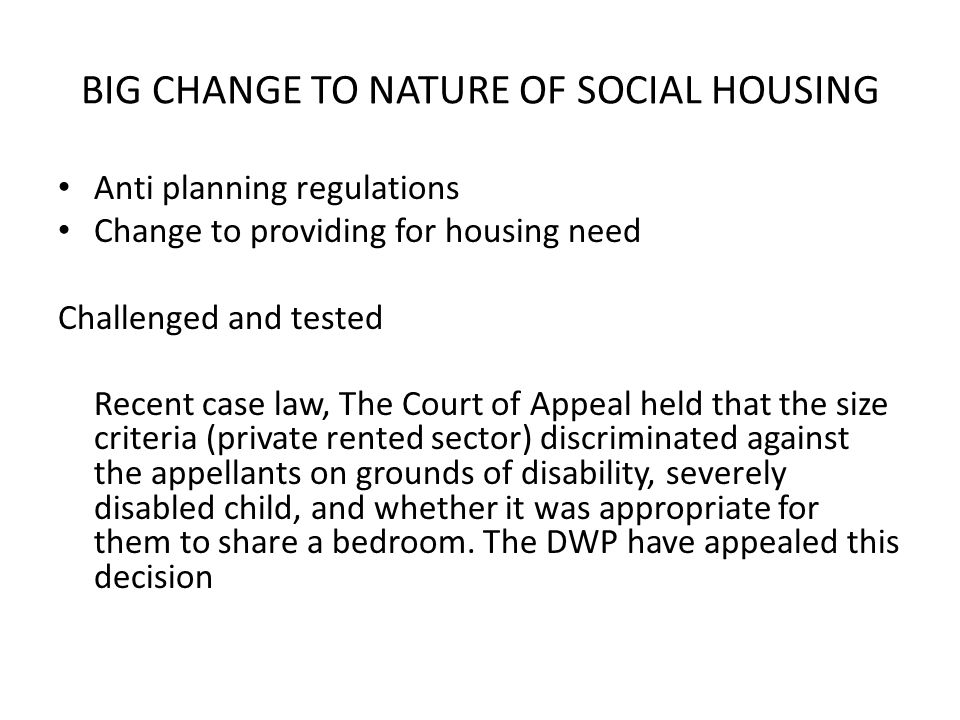BIG CHANGE TO NATURE OF SOCIAL HOUSING Anti planning regulations Change to providing for housing need Challenged and tested Recent case law, The Court of Appeal held that the size criteria (private rented sector) discriminated against the appellants on grounds of disability, severely disabled child, and whether it was appropriate for them to share a bedroom.