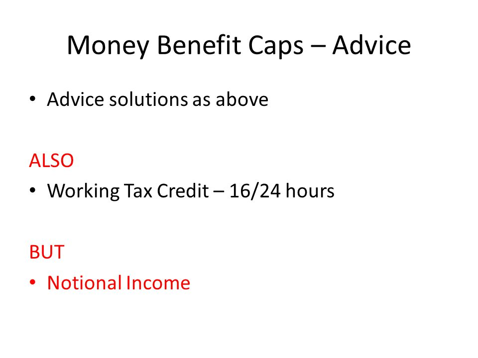 Money Benefit Caps – Advice Advice solutions as above ALSO Working Tax Credit – 16/24 hours BUT Notional Income