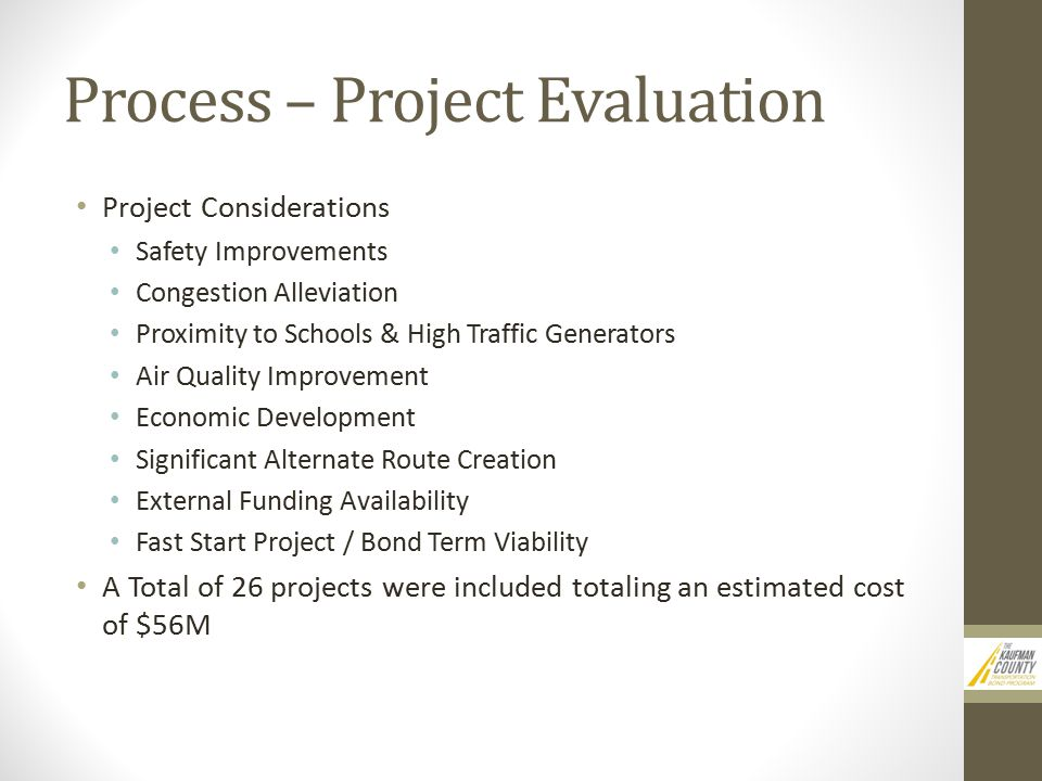 Process – Project Evaluation Project Considerations Safety Improvements Congestion Alleviation Proximity to Schools & High Traffic Generators Air Quality Improvement Economic Development Significant Alternate Route Creation External Funding Availability Fast Start Project / Bond Term Viability A Total of 26 projects were included totaling an estimated cost of $56M