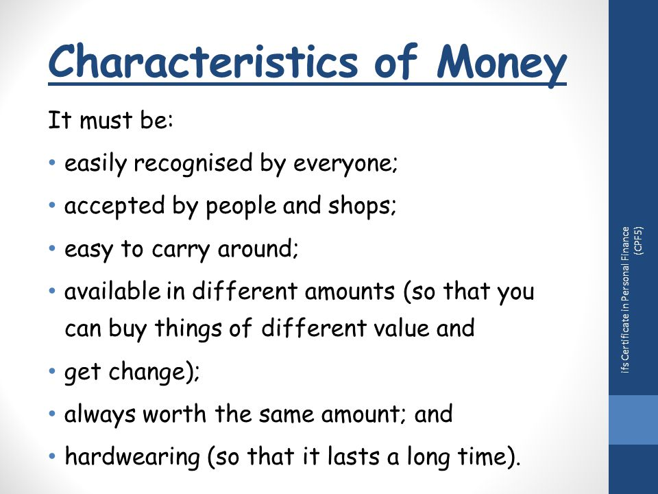 Characteristics of Money It must be: easily recognised by everyone; accepted by people and shops; easy to carry around; available in different amounts (so that you can buy things of different value and get change); always worth the same amount; and hardwearing (so that it lasts a long time).