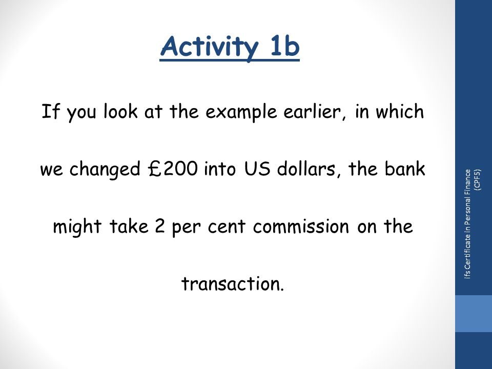 Activity 1b If you look at the example earlier, in which we changed £200 into US dollars, the bank might take 2 per cent commission on the transaction.