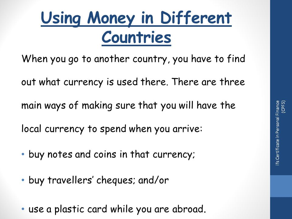 Using Money in Different Countries When you go to another country, you have to find out what currency is used there.