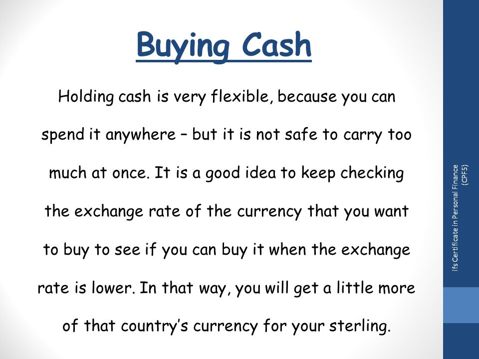 Buying Cash Holding cash is very flexible, because you can spend it anywhere – but it is not safe to carry too much at once.