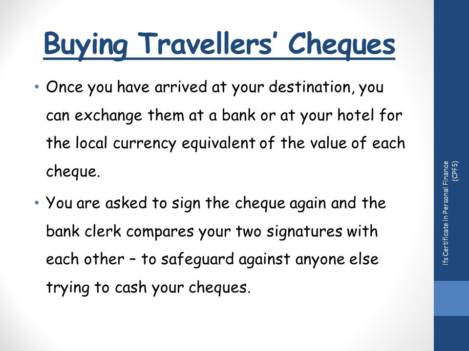 Buying Travellers' Cheques Once you have arrived at your destination, you can exchange them at a bank or at your hotel for the local currency equivalent of the value of each cheque.