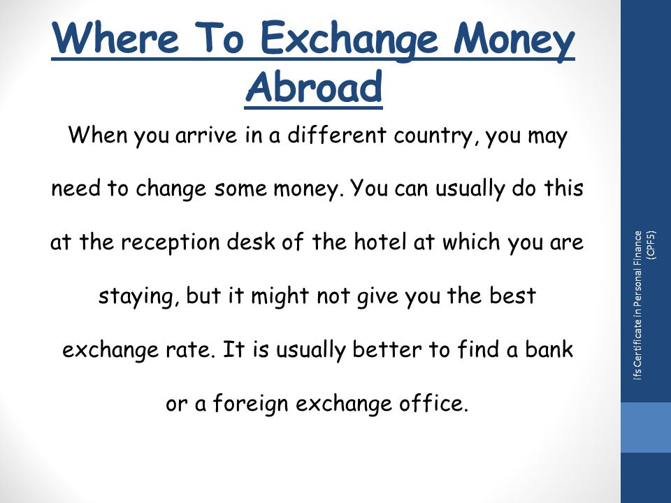 Where To Exchange Money Abroad When you arrive in a different country, you may need to change some money.