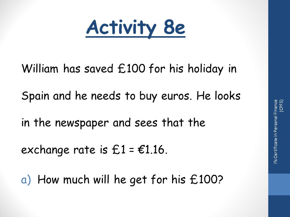 Activity 8e ifs Certificate in Personal Finance (CPF5) William has saved £100 for his holiday in Spain and he needs to buy euros.