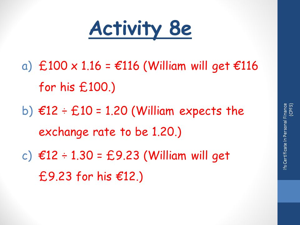 Activity 8e ifs Certificate in Personal Finance (CPF5) a)£100 x 1.16 = €116 (William will get €116 for his £100.) b)€12 ÷ £10 = 1.20 (William expects the exchange rate to be 1.20.) c)€12 ÷ 1.30 = £9.23 (William will get £9.23 for his €12.)