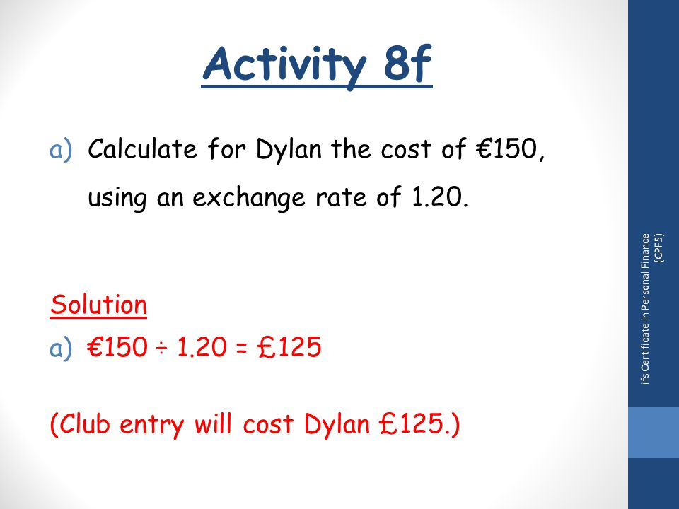 Activity 8f ifs Certificate in Personal Finance (CPF5) a)Calculate for Dylan the cost of €150, using an exchange rate of 1.20.