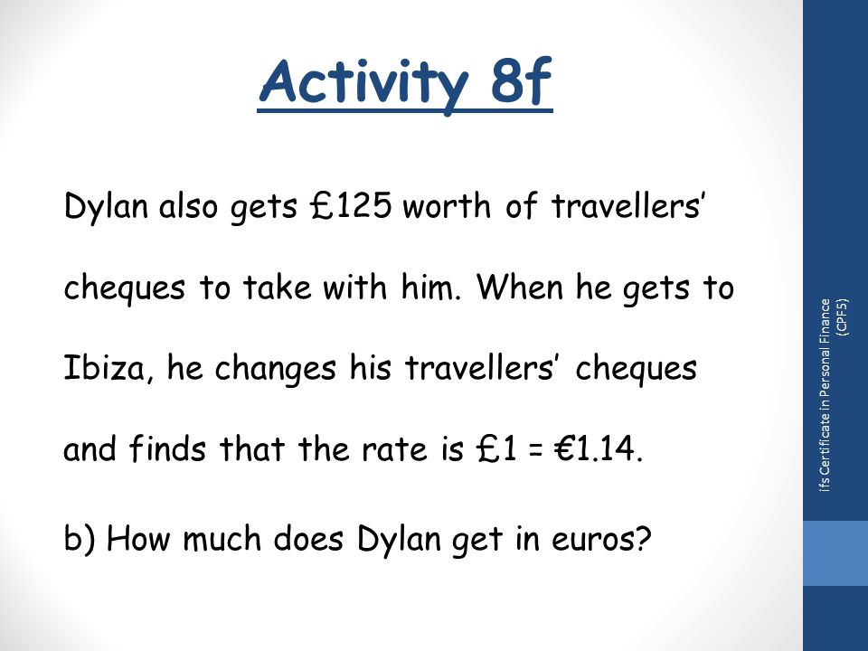 Activity 8f ifs Certificate in Personal Finance (CPF5) Dylan also gets £125 worth of travellers' cheques to take with him.