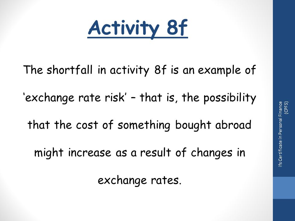 Activity 8f ifs Certificate in Personal Finance (CPF5) The shortfall in activity 8f is an example of 'exchange rate risk' – that is, the possibility that the cost of something bought abroad might increase as a result of changes in exchange rates.