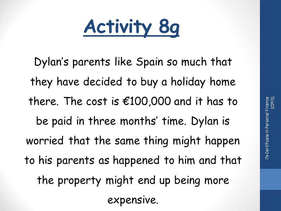 Activity 8g ifs Certificate in Personal Finance (CPF5) Dylan's parents like Spain so much that they have decided to buy a holiday home there.