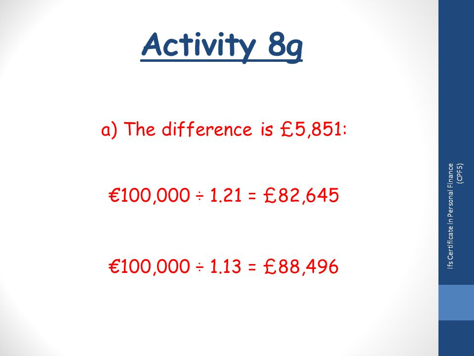 Activity 8g ifs Certificate in Personal Finance (CPF5) a) The difference is £5,851: €100,000 ÷ 1.21 = £82,645 €100,000 ÷ 1.13 = £88,496