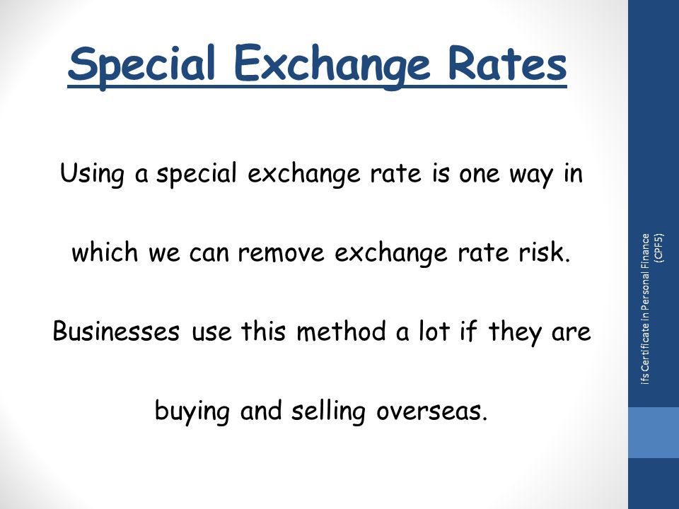Special Exchange Rates ifs Certificate in Personal Finance (CPF5) Using a special exchange rate is one way in which we can remove exchange rate risk.