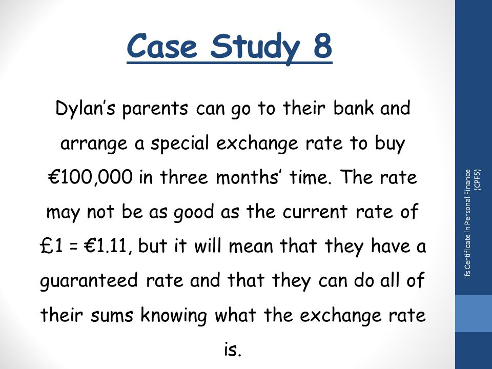Case Study 8 ifs Certificate in Personal Finance (CPF5) Dylan's parents can go to their bank and arrange a special exchange rate to buy €100,000 in three months' time.