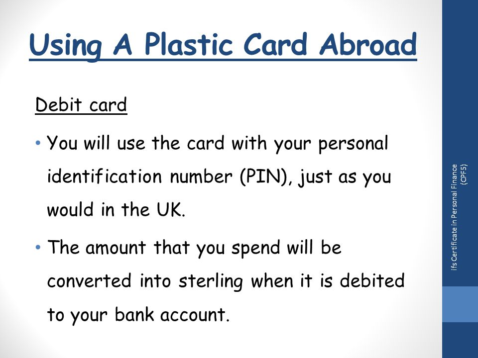 Using A Plastic Card Abroad ifs Certificate in Personal Finance (CPF5) Debit card You will use the card with your personal identification number (PIN), just as you would in the UK.