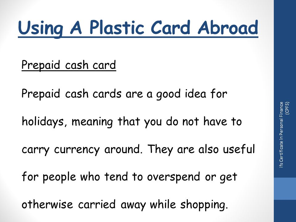 Using A Plastic Card Abroad ifs Certificate in Personal Finance (CPF5) Prepaid cash card Prepaid cash cards are a good idea for holidays, meaning that you do not have to carry currency around.