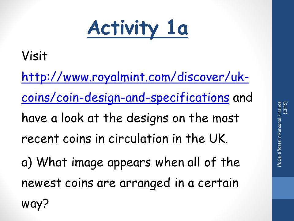 Activity 1a Visit http://www.royalmint.com/discover/uk- coins/coin-design-and-specifications and have a look at the designs on the most recent coins in circulation in the UK.