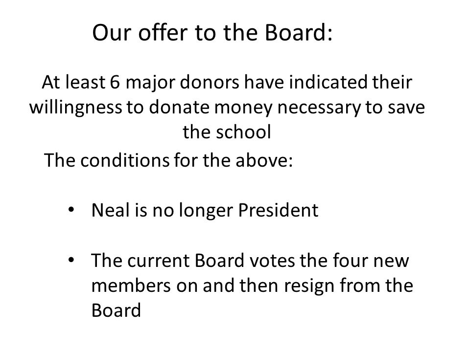 At least 6 major donors have indicated their willingness to donate money necessary to save the school The conditions for the above: Neal is no longer President The current Board votes the four new members on and then resign from the Board Our offer to the Board: