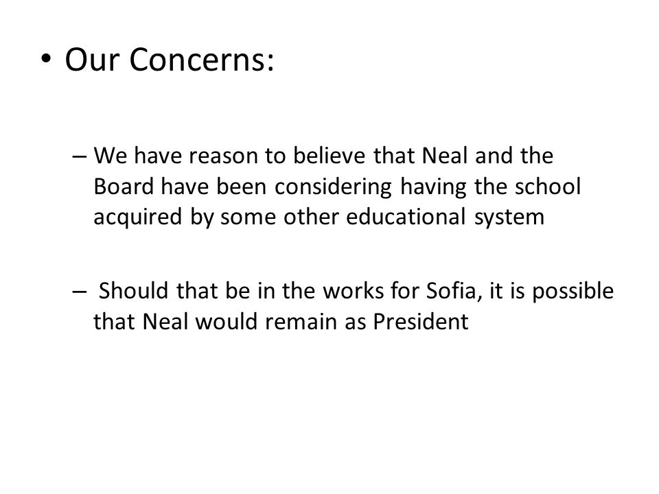 Our Concerns: – We have reason to believe that Neal and the Board have been considering having the school acquired by some other educational system – Should that be in the works for Sofia, it is possible that Neal would remain as President