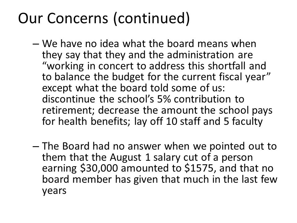 Our Concerns (continued) – We have no idea what the board means when they say that they and the administration are working in concert to address this shortfall and to balance the budget for the current fiscal year except what the board told some of us: discontinue the school's 5% contribution to retirement; decrease the amount the school pays for health benefits; lay off 10 staff and 5 faculty – The Board had no answer when we pointed out to them that the August 1 salary cut of a person earning $30,000 amounted to $1575, and that no board member has given that much in the last few years