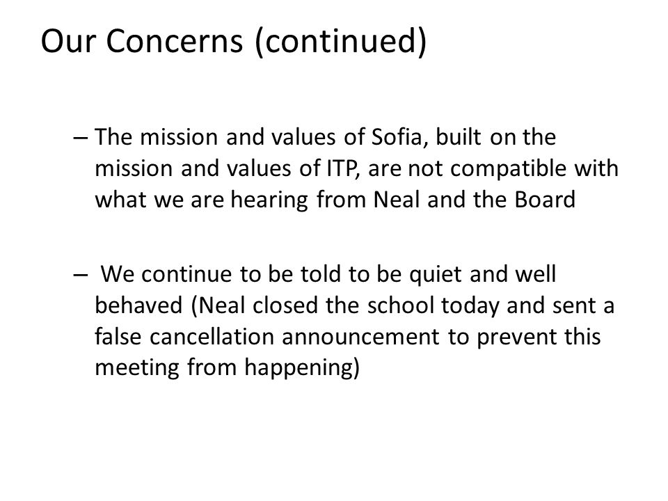 Our Concerns (continued) – The mission and values of Sofia, built on the mission and values of ITP, are not compatible with what we are hearing from Neal and the Board – We continue to be told to be quiet and well behaved (Neal closed the school today and sent a false cancellation announcement to prevent this meeting from happening)
