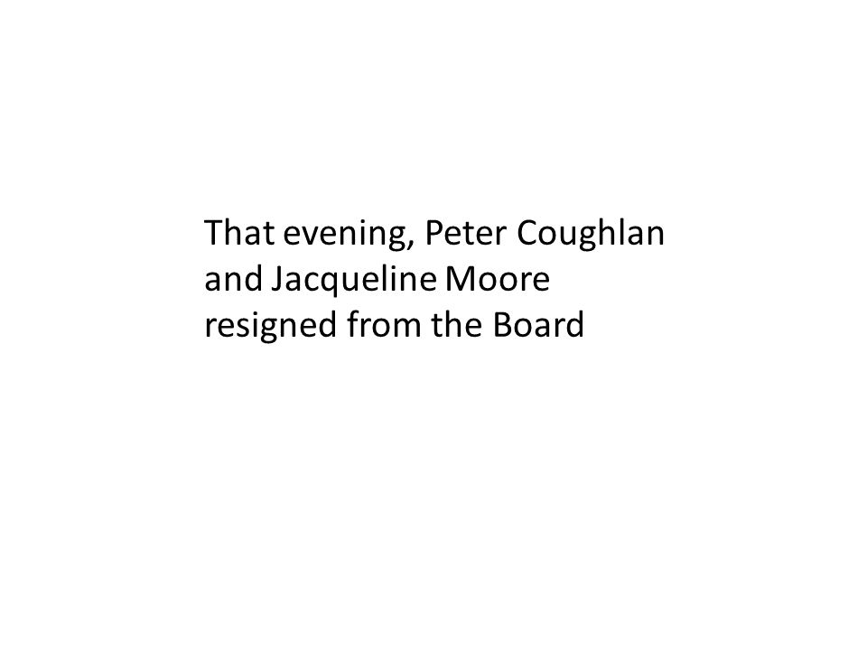 That evening, Peter Coughlan and Jacqueline Moore resigned from the Board