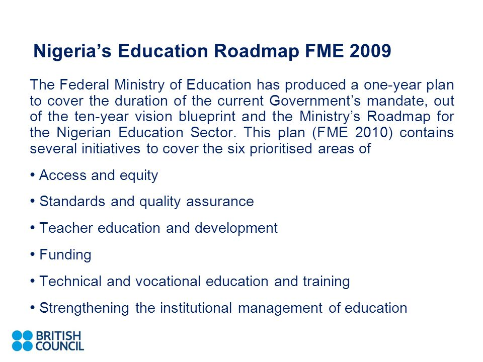 Nigeria's Education Roadmap FME 2009 The Federal Ministry of Education has produced a one-year plan to cover the duration of the current Government's mandate, out of the ten-year vision blueprint and the Ministry's Roadmap for the Nigerian Education Sector.