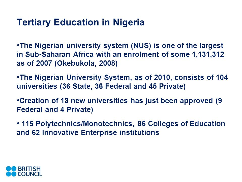 Tertiary Education in Nigeria The Nigerian university system (NUS) is one of the largest in Sub-Saharan Africa with an enrolment of some 1,131,312 as of 2007 (Okebukola, 2008) The Nigerian University System, as of 2010, consists of 104 universities (36 State, 36 Federal and 45 Private) Creation of 13 new universities has just been approved (9 Federal and 4 Private) 115 Polytechnics/Monotechnics, 86 Colleges of Education and 62 Innovative Enterprise institutions