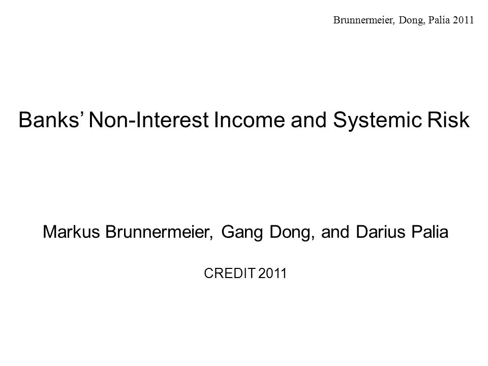 Brunnermeier, Dong, Palia 2011 Motivation (1) Recent crisis showcase of large risk spillovers from one bank to another increasing systemic risk Two types of activities o Deposit taking and lending Bernanke 1983, Fama 1985, Diamond 1984, James 1987, Gorton and Pennachi 1990, Calomiris and Kahn 1991, and Kashyap, Rajan, and Stein 2002 Bank lending channel for transmission of monetary policy Bernanke and Blinder 1988, Stein 1988, Kashyap, Stein and Wilcox 1993 o Other activities (non-interest income) Table I Figure 1Table IFigure 1 Trading income Investment banking and venture capital income Others (fiduciary income, deposit services charges, credit card fees etc.) 2