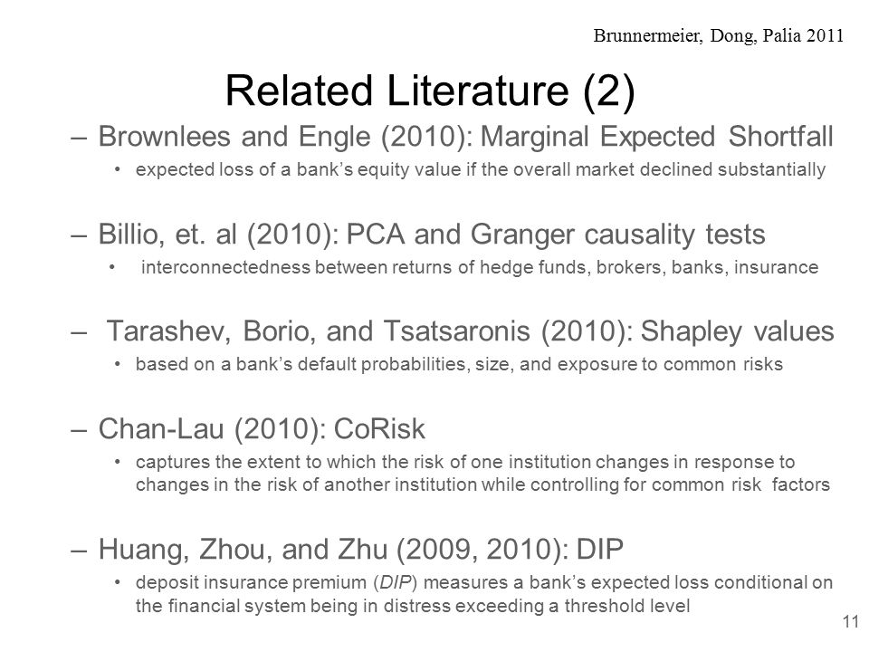 Brunnermeier, Dong, Palia 2011 Related Literature (2) –Brownlees and Engle (2010): Marginal Expected Shortfall expected loss of a bank's equity value if the overall market declined substantially –Billio, et.