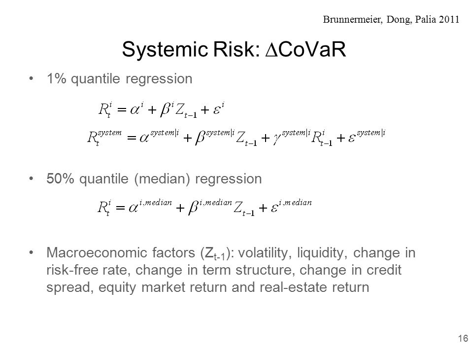 Brunnermeier, Dong, Palia 2011 Systemic Risk:  CoVaR 1% quantile regression 50% quantile (median) regression Macroeconomic factors (Z t-1 ): volatility, liquidity, change in risk-free rate, change in term structure, change in credit spread, equity market return and real-estate return 16