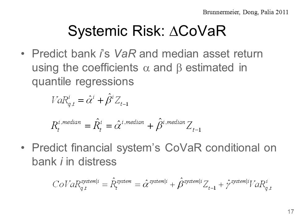 Brunnermeier, Dong, Palia 2011 Systemic Risk:  CoVaR Predict bank i's VaR and median asset return using the coefficients  and  estimated in quantile regressions Predict financial system's CoVaR conditional on bank i in distress 17