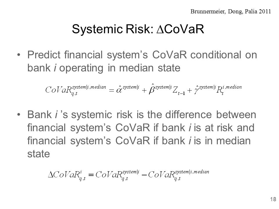 Brunnermeier, Dong, Palia 2011 Systemic Risk:  CoVaR Predict financial system's CoVaR conditional on bank i operating in median state Bank i 's systemic risk is the difference between financial system's CoVaR if bank i is at risk and financial system's CoVaR if bank i is in median state 18