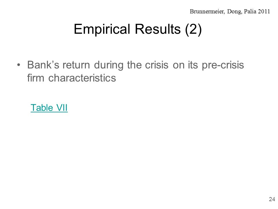 Brunnermeier, Dong, Palia 2011 Empirical Results (2) Bank's return during the crisis on its pre-crisis firm characteristics Table VII 24