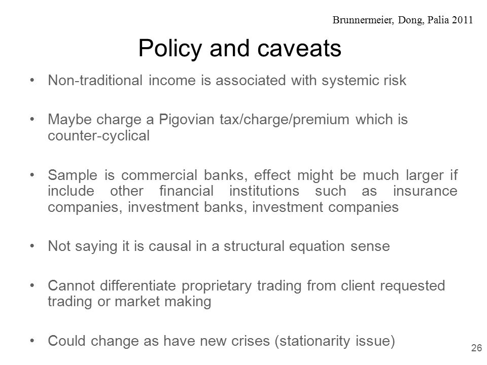Brunnermeier, Dong, Palia 2011 Policy and caveats Non-traditional income is associated with systemic risk Maybe charge a Pigovian tax/charge/premium which is counter-cyclical Sample is commercial banks, effect might be much larger if include other financial institutions such as insurance companies, investment banks, investment companies Not saying it is causal in a structural equation sense Cannot differentiate proprietary trading from client requested trading or market making Could change as have new crises (stationarity issue) 26