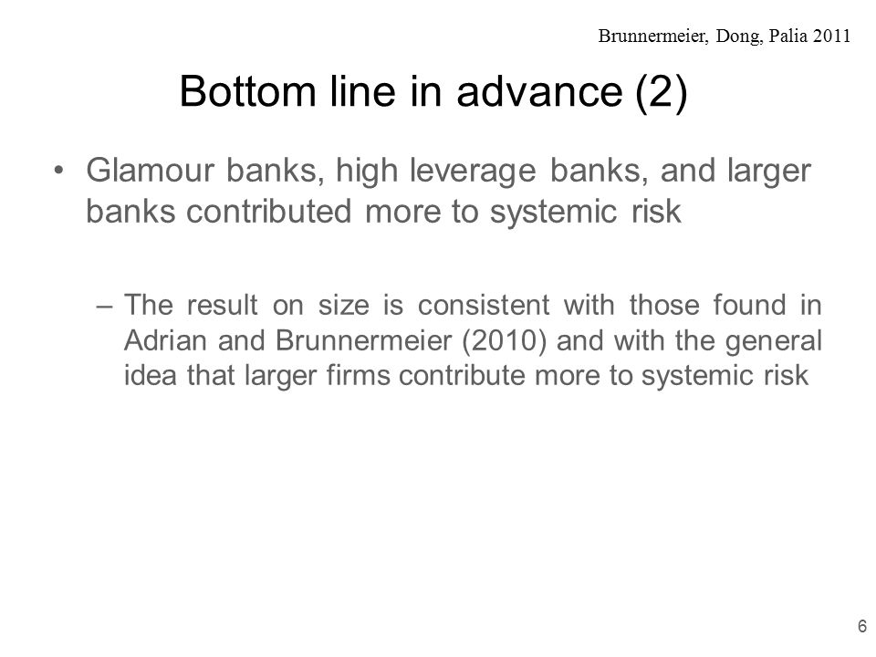Brunnermeier, Dong, Palia 2011 Bottom line in advance (2) Glamour banks, high leverage banks, and larger banks contributed more to systemic risk –The result on size is consistent with those found in Adrian and Brunnermeier (2010) and with the general idea that larger firms contribute more to systemic risk 6
