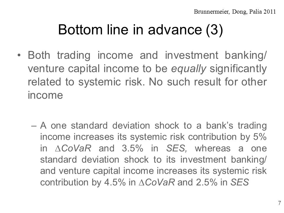 Brunnermeier, Dong, Palia 2011 Bottom line in advance (4) Banks with higher trading income one-year before the recession earned lower returns during the recession period No such significant effect was found for investment banking/venture capital income We also find that larger banks earned lower stock returns during the recession Interestingly, banks who were doing well one- year before the recession continued to do well during the recession 8