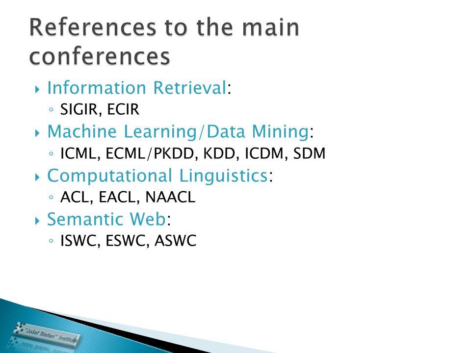  Information Retrieval: ◦ SIGIR, ECIR  Machine Learning/Data Mining: ◦ ICML, ECML/PKDD, KDD, ICDM, SDM  Computational Linguistics: ◦ ACL, EACL, NAACL  Semantic Web: ◦ ISWC, ESWC, ASWC