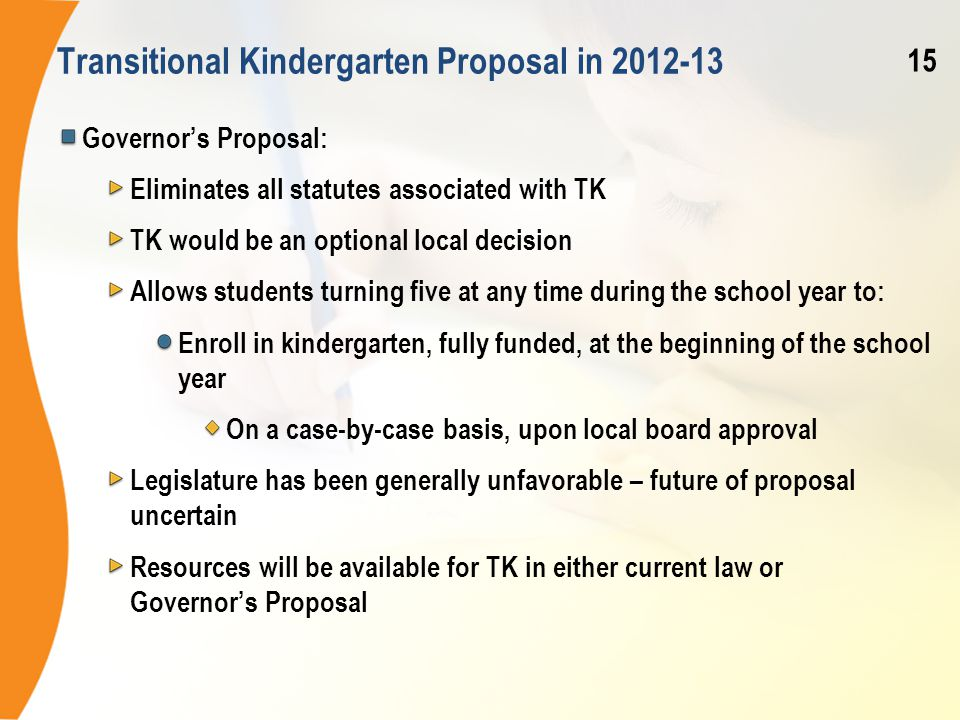 Transitional Kindergarten Proposal in 2012-13 Governor's Proposal: Eliminates all statutes associated with TK TK would be an optional local decision Allows students turning five at any time during the school year to: Enroll in kindergarten, fully funded, at the beginning of the school year On a case-by-case basis, upon local board approval Legislature has been generally unfavorable – future of proposal uncertain Resources will be available for TK in either current law or Governor's Proposal 15