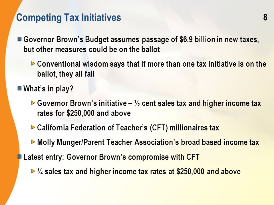 Competing Tax Initiatives Governor Brown's Budget assumes passage of $6.9 billion in new taxes, but other measures could be on the ballot Conventional wisdom says that if more than one tax initiative is on the ballot, they all fail What's in play.