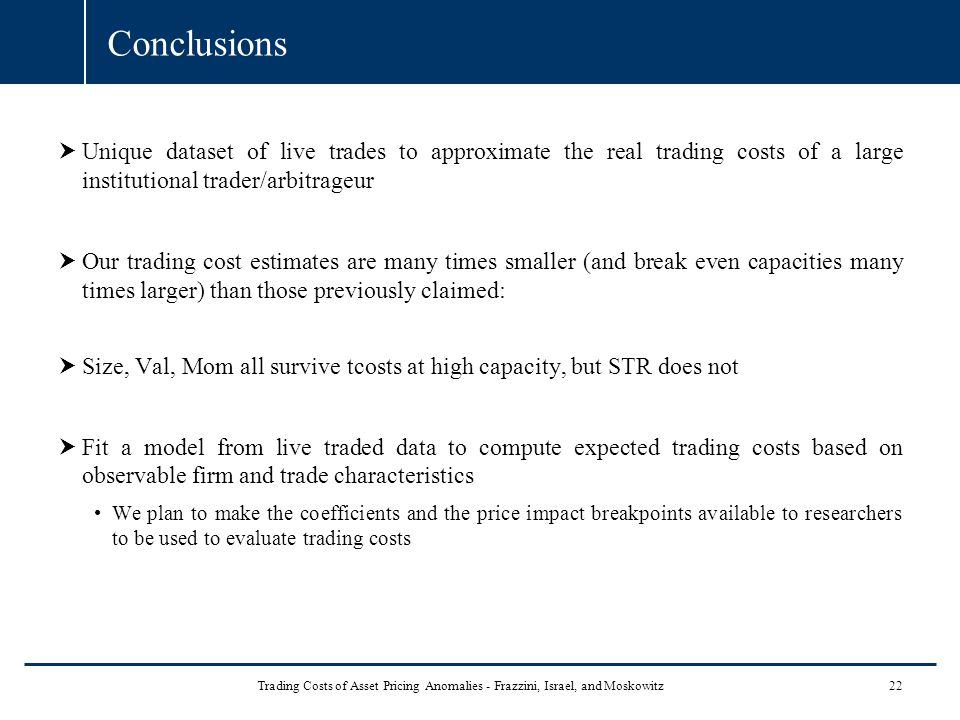 Conclusions  Unique dataset of live trades to approximate the real trading costs of a large institutional trader/arbitrageur  Our trading cost estim
