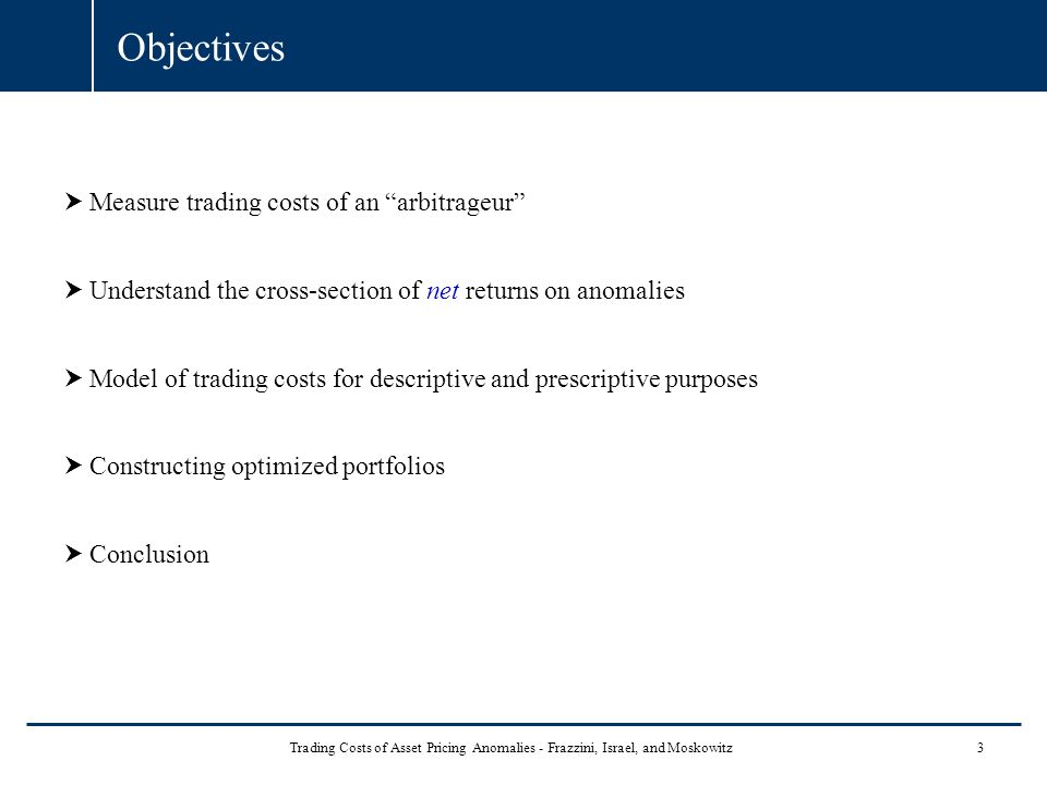"""Objectives  Measure trading costs of an """"arbitrageur""""  Understand the cross-section of net returns on anomalies  Model of trading costs for descrip"""