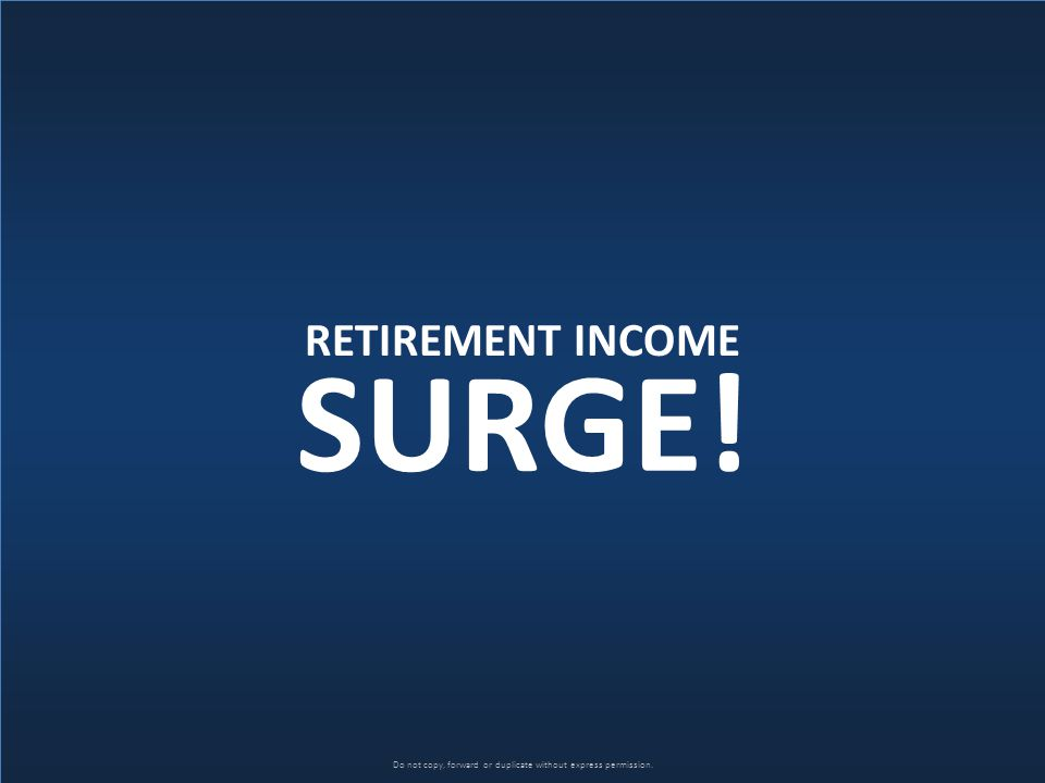 Do not copy, forward or duplicate without express permission. RETIREMENT INCOME SURGE!