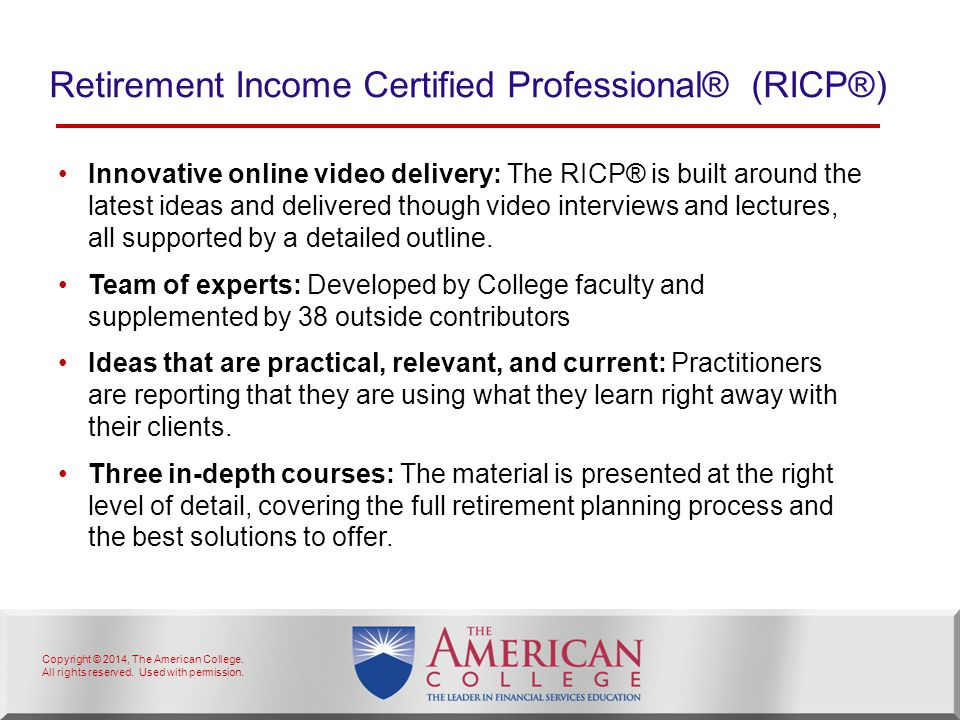 Copyright © 2014, The American College. All rights reserved. Used with permission. Retirement Income Certified Professional® (RICP®) Innovative online