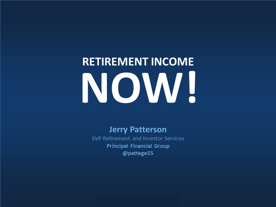 Do not copy, forward or duplicate without express permission. RETIREMENT INCOME Jerry Patterson SVP Retirement and Investor Services Principal Financi