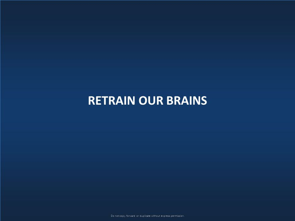 Do not copy, forward or duplicate without express permission. RETRAIN OUR BRAINS