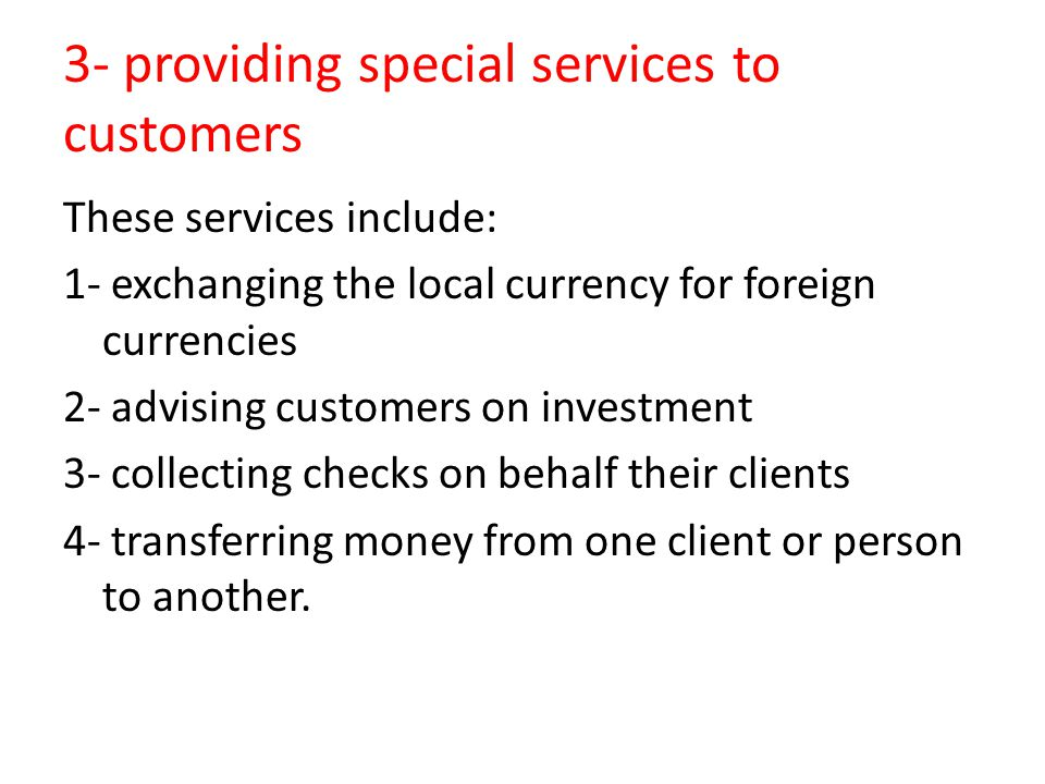 3- providing special services to customers These services include: 1- exchanging the local currency for foreign currencies 2- advising customers on in